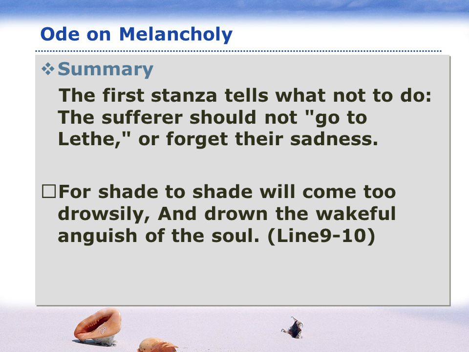 www.themegallery.com LOGO Ode on Melancholy Summary The first stanza tells what not to do: The sufferer should not