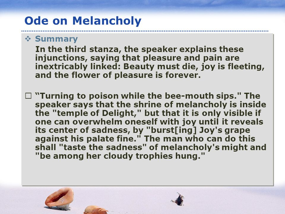 www.themegallery.com LOGO Ode on Melancholy Summary In the third stanza, the speaker explains these injunctions, saying that pleasure and pain are inextricably linked: Beauty must die, joy is fleeting, and the flower of pleasure is forever.