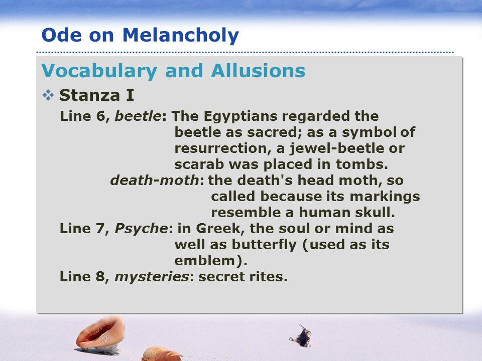 www.themegallery.com LOGO Ode on Melancholy Vocabulary and Allusions Stanza I Line 6, beetle: The Egyptians regarded the beetle as sacred; as a symbol of resurrection, a jewel-beetle or scarab was placed in tombs.