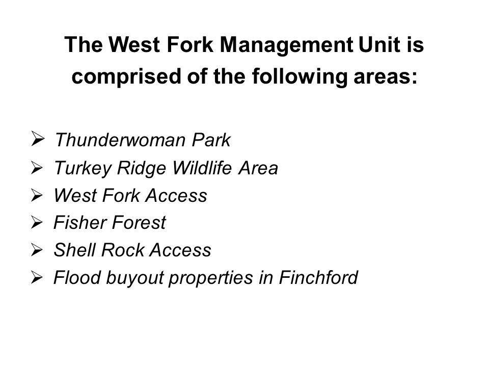 The West Fork Management Unit is comprised of the following areas: Thunderwoman Park Turkey Ridge Wildlife Area West Fork Access Fisher Forest Shell Rock Access Flood buyout properties in Finchford