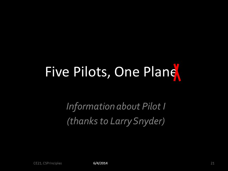 Five Pilots, One Plane Information about Pilot I (thanks to Larry Snyder) 6/4/2014CE21, CSPrinciples21