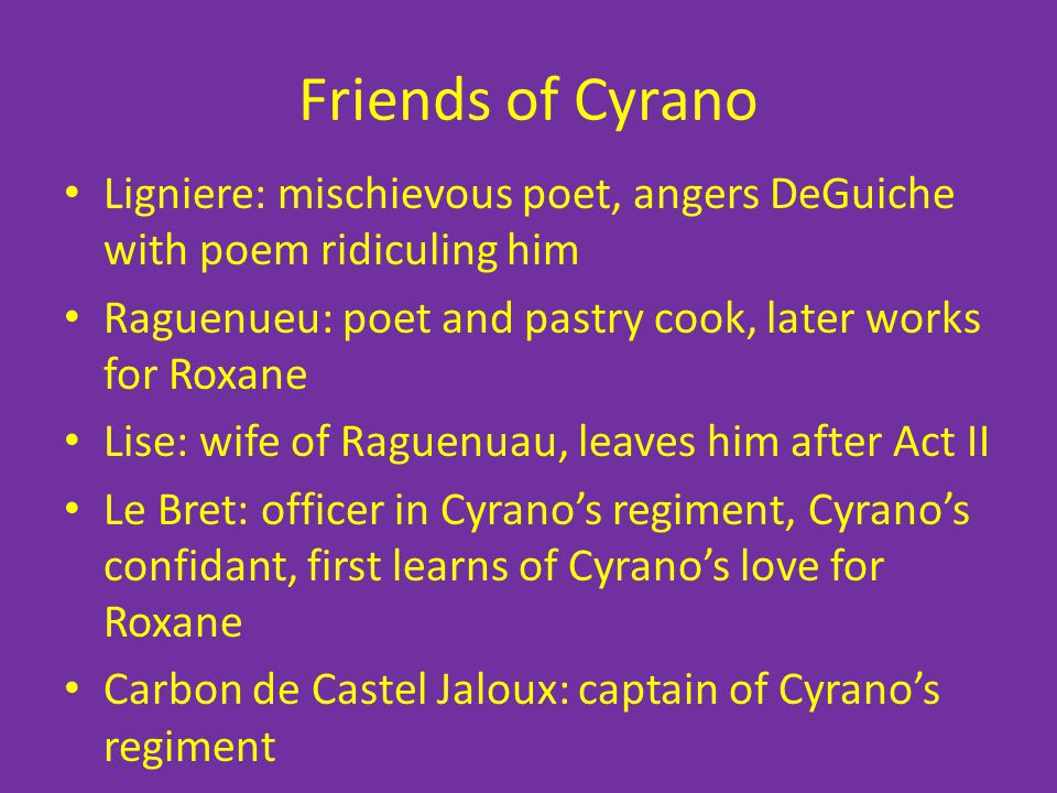 Friends of Cyrano Ligniere: mischievous poet, angers DeGuiche with poem ridiculing him Raguenueu: poet and pastry cook, later works for Roxane Lise: w