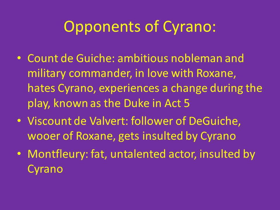 Opponents of Cyrano: Count de Guiche: ambitious nobleman and military commander, in love with Roxane, hates Cyrano, experiences a change during the pl