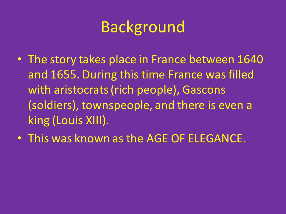 Background The story takes place in France between 1640 and 1655. During this time France was filled with aristocrats (rich people), Gascons (soldiers