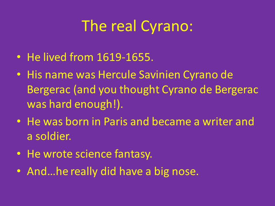 The real Cyrano: He lived from 1619-1655. His name was Hercule Savinien Cyrano de Bergerac (and you thought Cyrano de Bergerac was hard enough!). He w