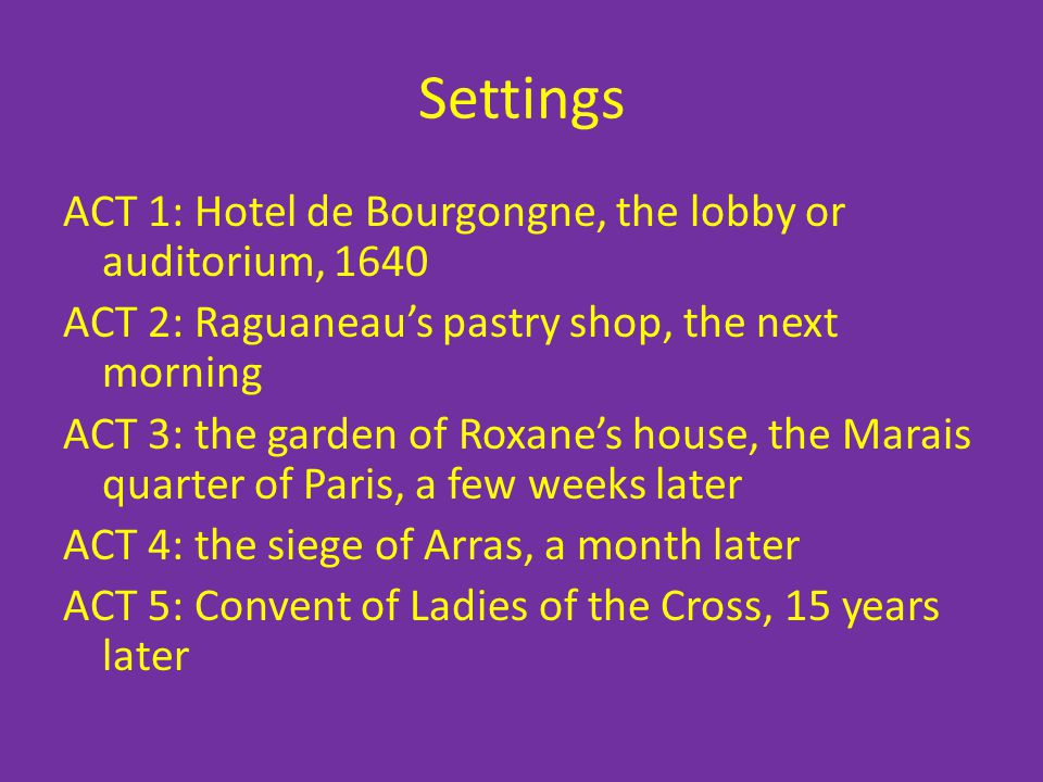 Settings ACT 1: Hotel de Bourgongne, the lobby or auditorium, 1640 ACT 2: Raguaneaus pastry shop, the next morning ACT 3: the garden of Roxanes house,