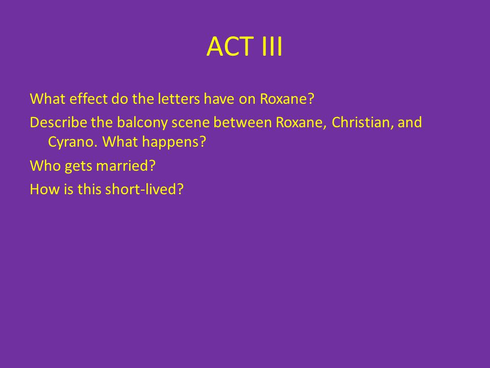 ACT III What effect do the letters have on Roxane? Describe the balcony scene between Roxane, Christian, and Cyrano. What happens? Who gets married? H