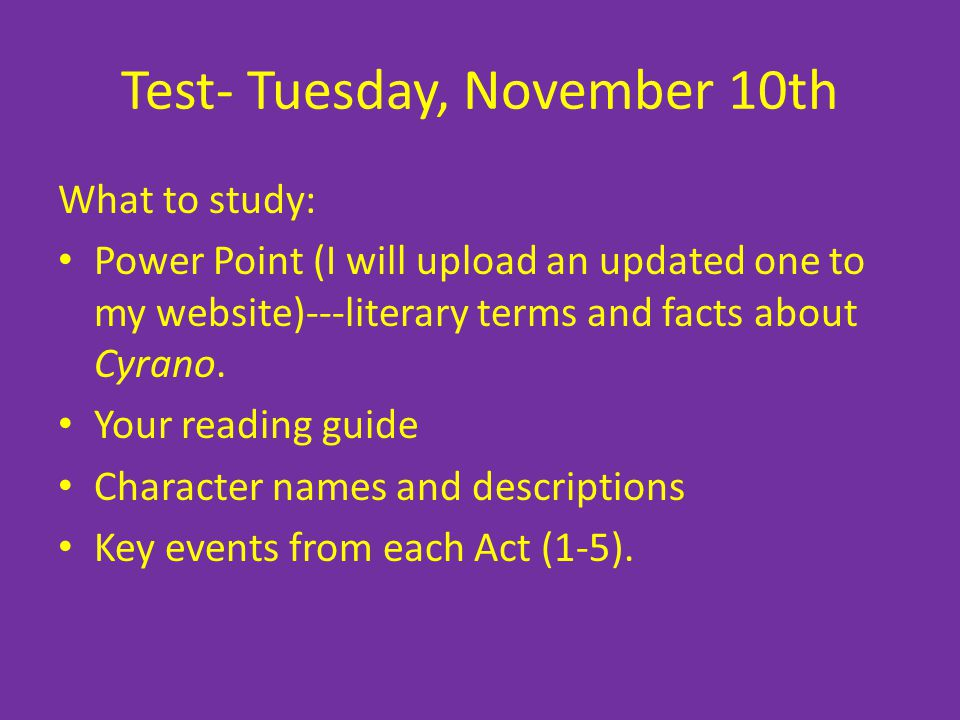 Test- Tuesday, November 10th What to study: Power Point (I will upload an updated one to my website)---literary terms and facts about Cyrano. Your rea
