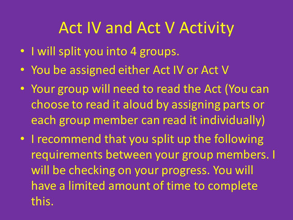 Act IV and Act V Activity I will split you into 4 groups. You be assigned either Act IV or Act V Your group will need to read the Act (You can choose