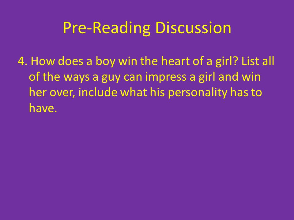 Pre-Reading Discussion 4. How does a boy win the heart of a girl? List all of the ways a guy can impress a girl and win her over, include what his per