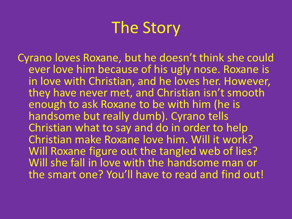 The Story Cyrano loves Roxane, but he doesnt think she could ever love him because of his ugly nose. Roxane is in love with Christian, and he loves he