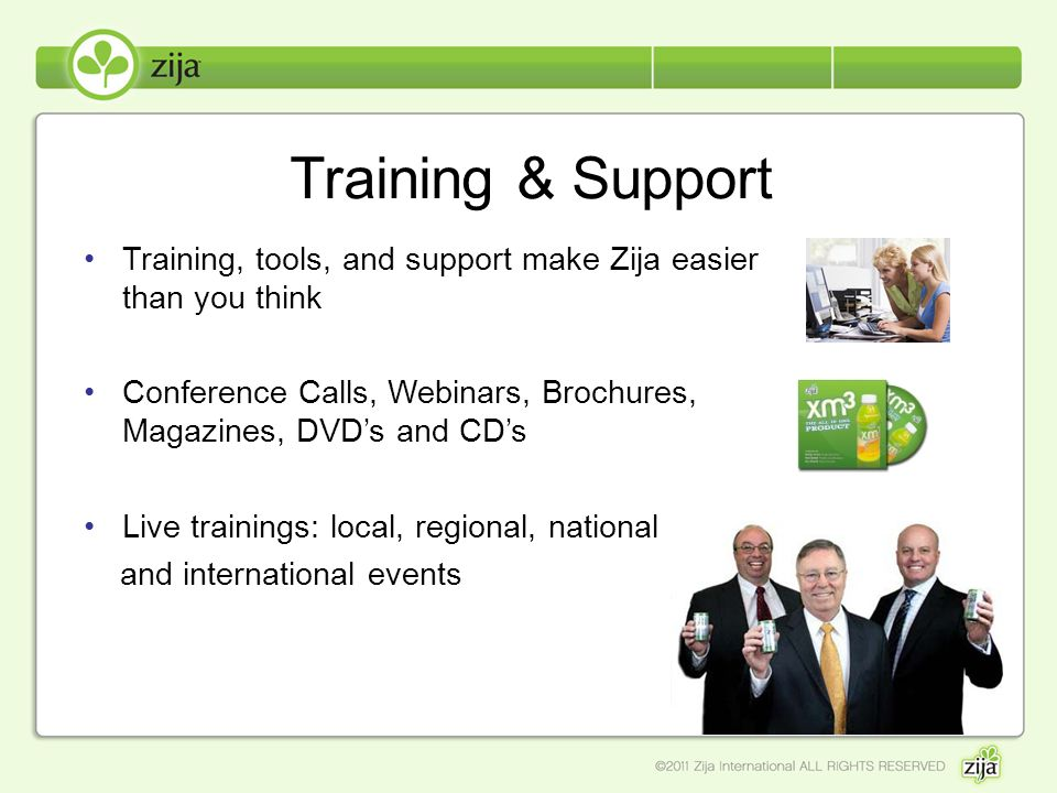 Training & Support Training, tools, and support make Zija easier than you think Conference Calls, Webinars, Brochures, Magazines, DVDs and CDs Live tr