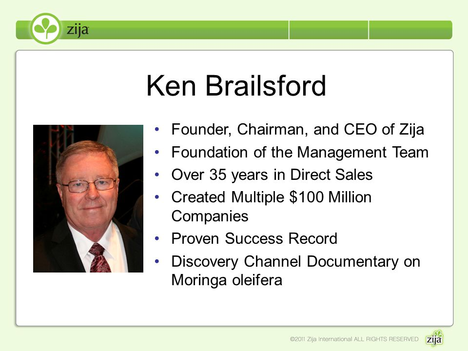 Ken Brailsford Founder, Chairman, and CEO of Zija Foundation of the Management Team Over 35 years in Direct Sales Created Multiple $100 Million Compan