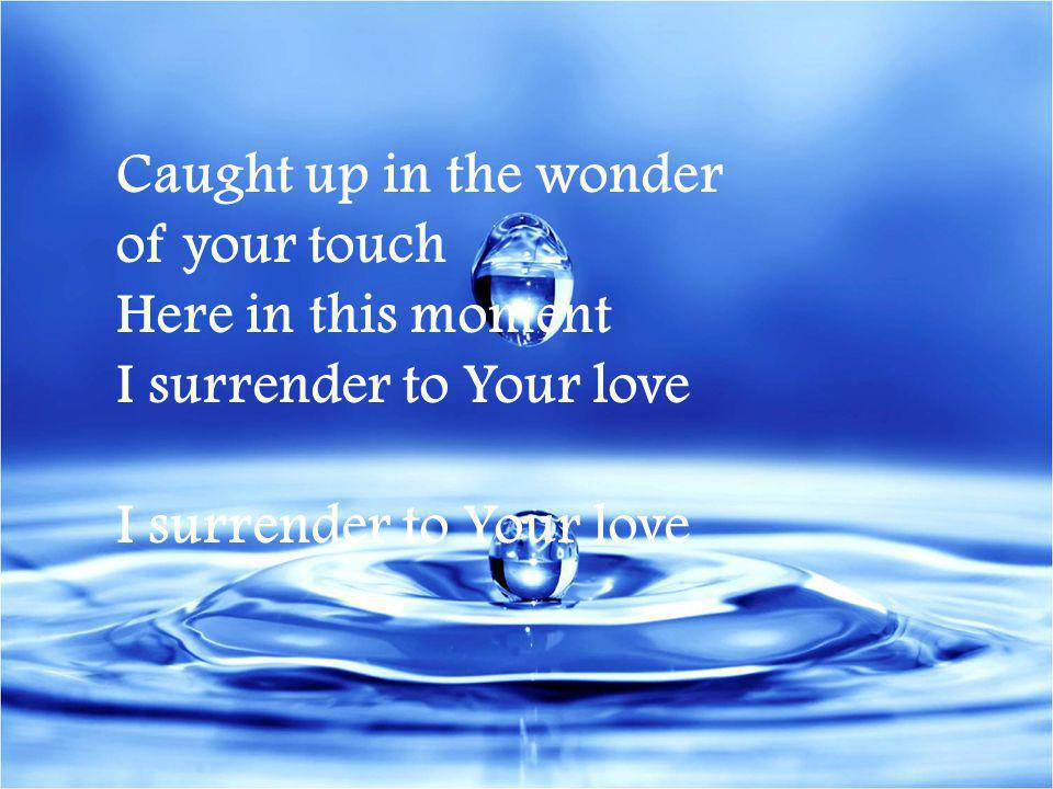 Caught up in the wonder of your touch Here in this moment I surrender to Your love