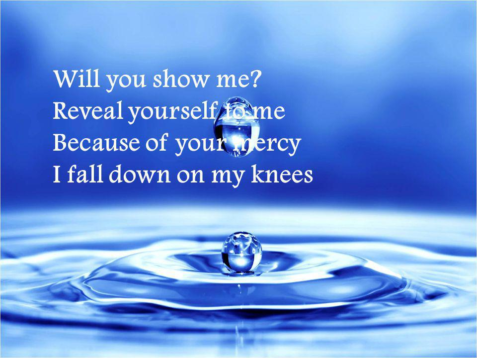Will you show me? Reveal yourself to me Because of your mercy I fall down on my knees