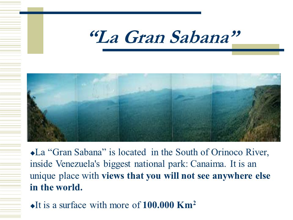 La Gran Sabana La Gran Sabana is located in the South of Orinoco River, inside Venezuela s biggest national park: Canaima.