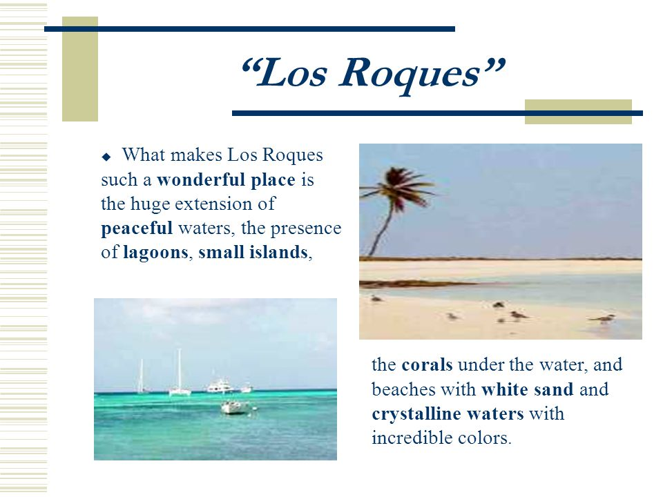 Los Roques What makes Los Roques such a wonderful place is the huge extension of peaceful waters, the presence of lagoons, small islands, the corals under the water, and beaches with white sand and crystalline waters with incredible colors.