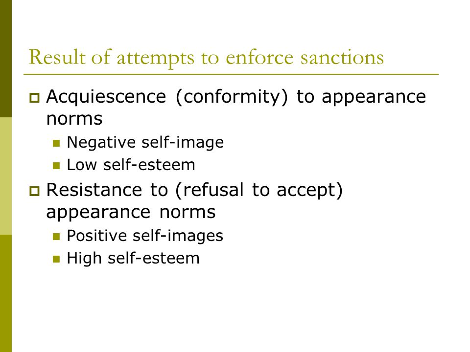 Result of attempts to enforce sanctions Acquiescence (conformity) to appearance norms Negative self-image Low self-esteem Resistance to (refusal to accept) appearance norms Positive self-images High self-esteem