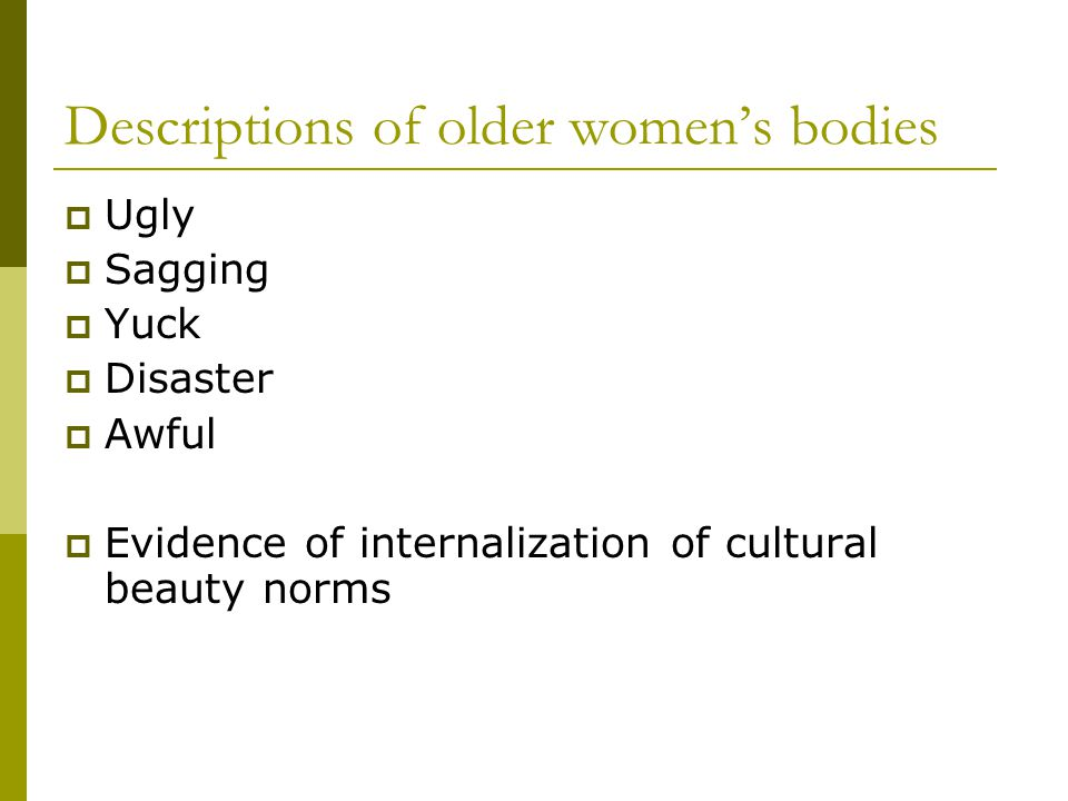 Descriptions of older womens bodies Ugly Sagging Yuck Disaster Awful Evidence of internalization of cultural beauty norms