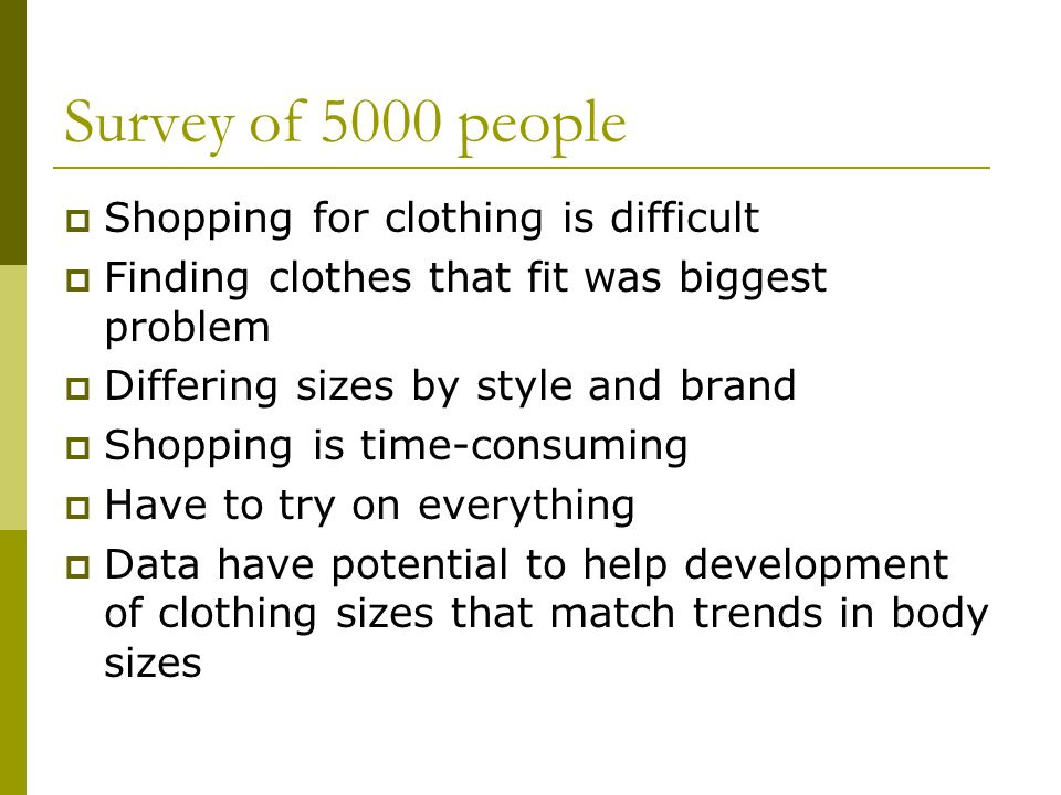 Survey of 5000 people Shopping for clothing is difficult Finding clothes that fit was biggest problem Differing sizes by style and brand Shopping is time-consuming Have to try on everything Data have potential to help development of clothing sizes that match trends in body sizes