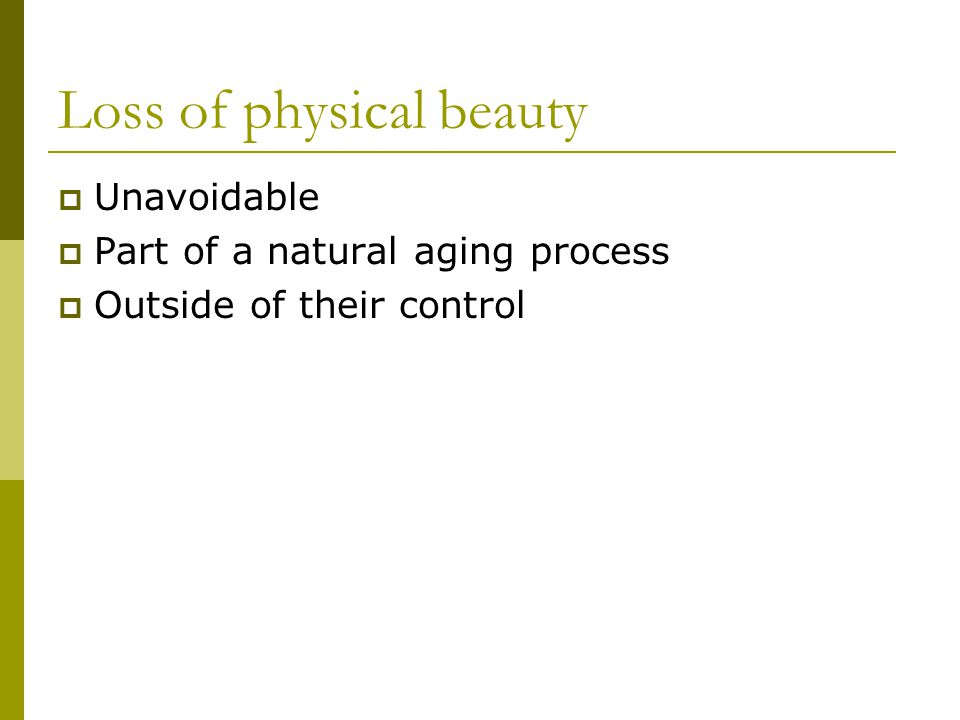 Loss of physical beauty Unavoidable Part of a natural aging process Outside of their control