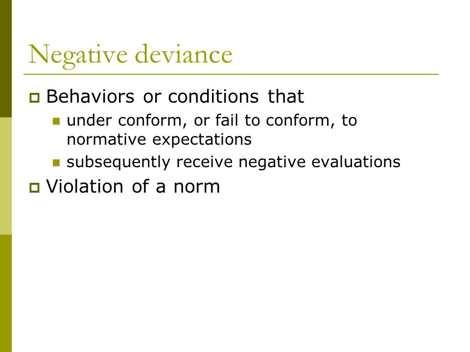 Negative deviance Behaviors or conditions that under conform, or fail to conform, to normative expectations subsequently receive negative evaluations Violation of a norm