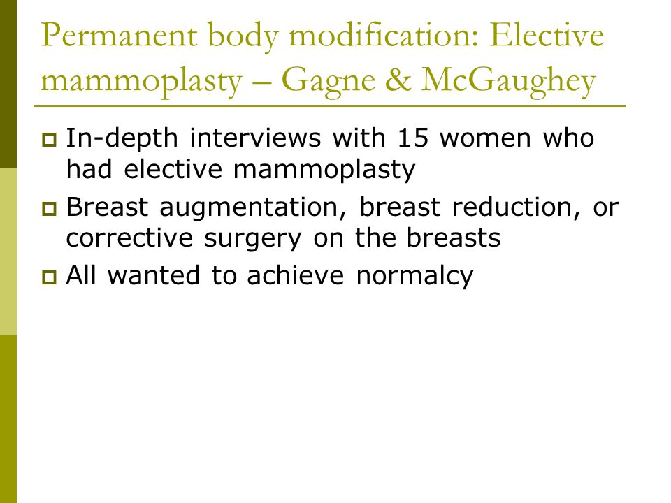 Permanent body modification: Elective mammoplasty – Gagne & McGaughey In-depth interviews with 15 women who had elective mammoplasty Breast augmentation, breast reduction, or corrective surgery on the breasts All wanted to achieve normalcy
