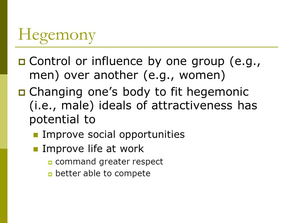 Hegemony Control or influence by one group (e.g., men) over another (e.g., women) Changing ones body to fit hegemonic (i.e., male) ideals of attractiveness has potential to Improve social opportunities Improve life at work command greater respect better able to compete