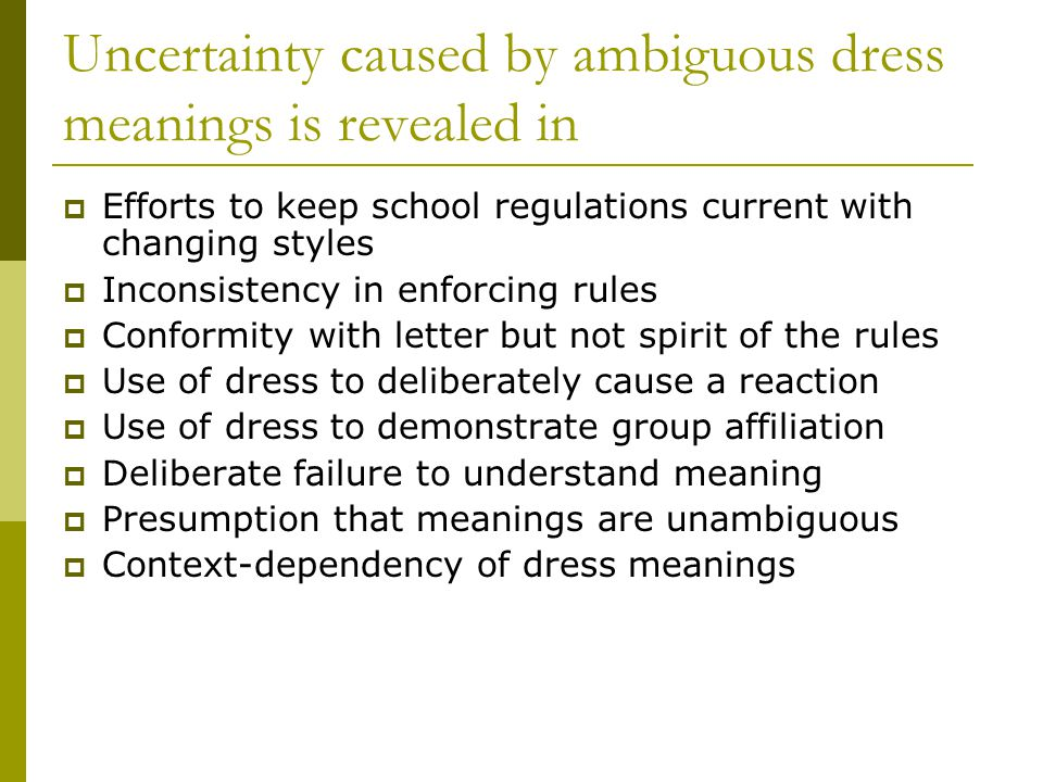Uncertainty caused by ambiguous dress meanings is revealed in Efforts to keep school regulations current with changing styles Inconsistency in enforcing rules Conformity with letter but not spirit of the rules Use of dress to deliberately cause a reaction Use of dress to demonstrate group affiliation Deliberate failure to understand meaning Presumption that meanings are unambiguous Context-dependency of dress meanings