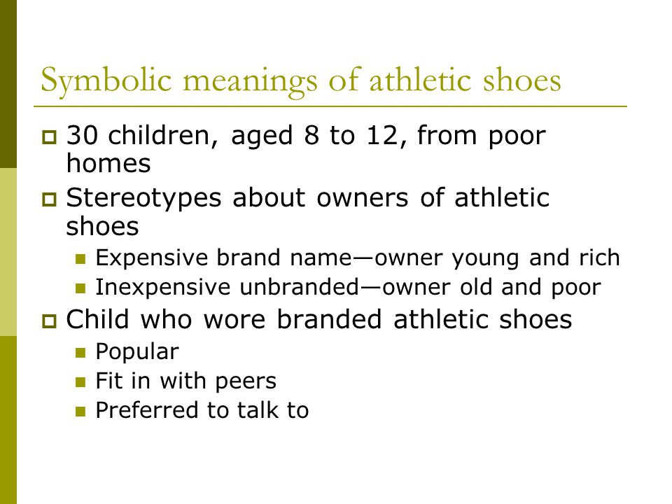 Symbolic meanings of athletic shoes 30 children, aged 8 to 12, from poor homes Stereotypes about owners of athletic shoes Expensive brand nameowner young and rich Inexpensive unbrandedowner old and poor Child who wore branded athletic shoes Popular Fit in with peers Preferred to talk to