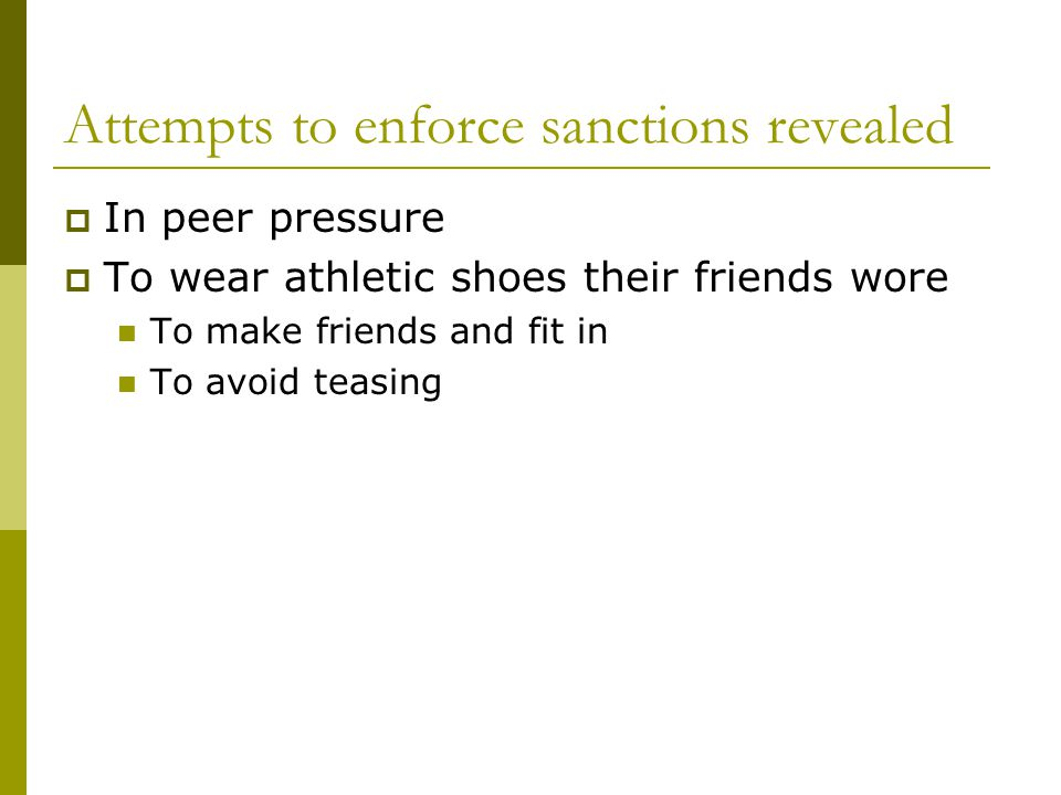 Attempts to enforce sanctions revealed In peer pressure To wear athletic shoes their friends wore To make friends and fit in To avoid teasing
