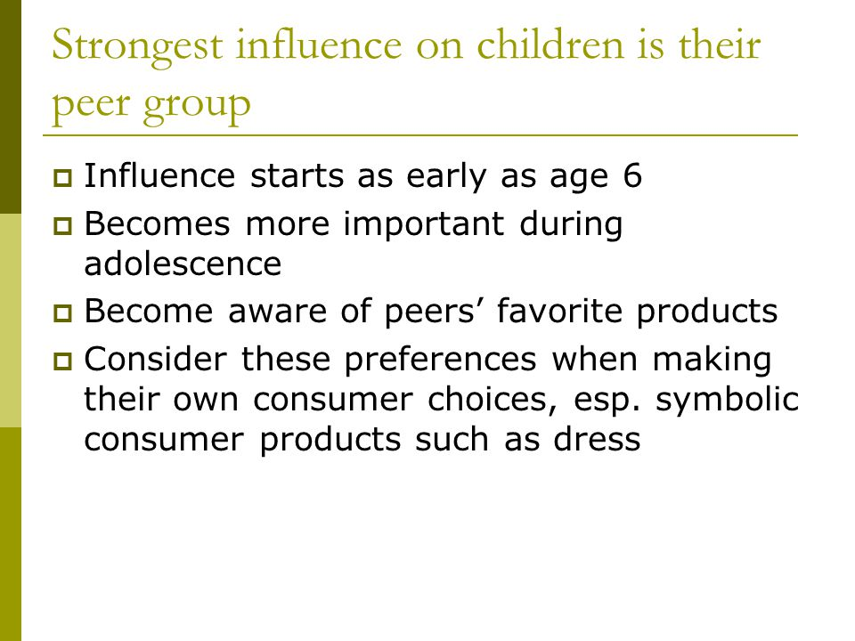 Strongest influence on children is their peer group Influence starts as early as age 6 Becomes more important during adolescence Become aware of peers favorite products Consider these preferences when making their own consumer choices, esp.