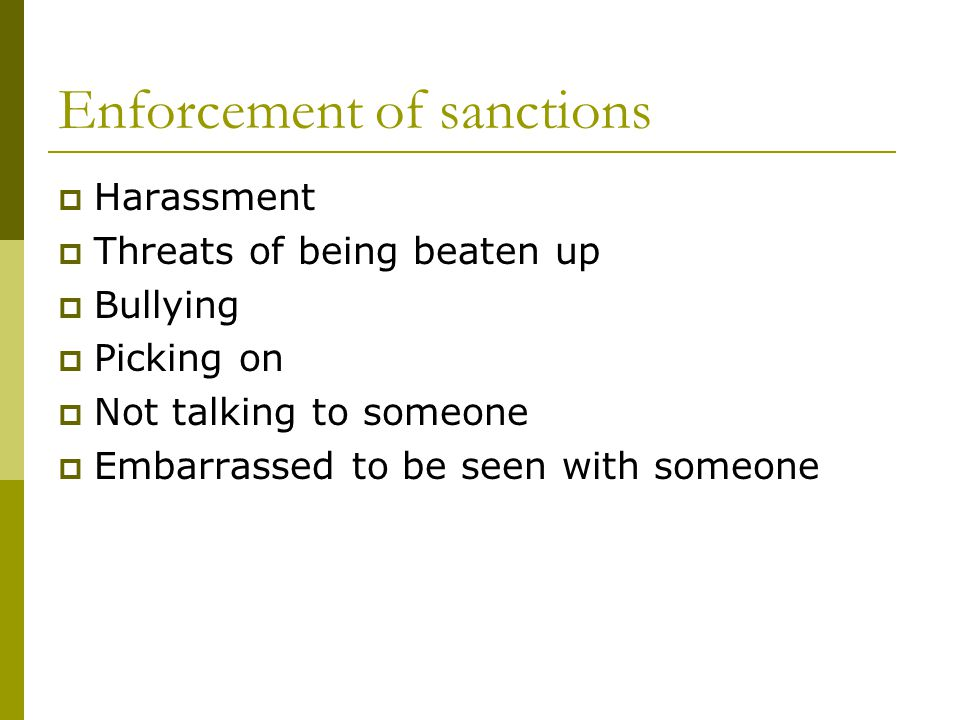 Enforcement of sanctions Harassment Threats of being beaten up Bullying Picking on Not talking to someone Embarrassed to be seen with someone