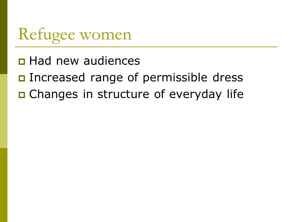 Refugee women Had new audiences Increased range of permissible dress Changes in structure of everyday life