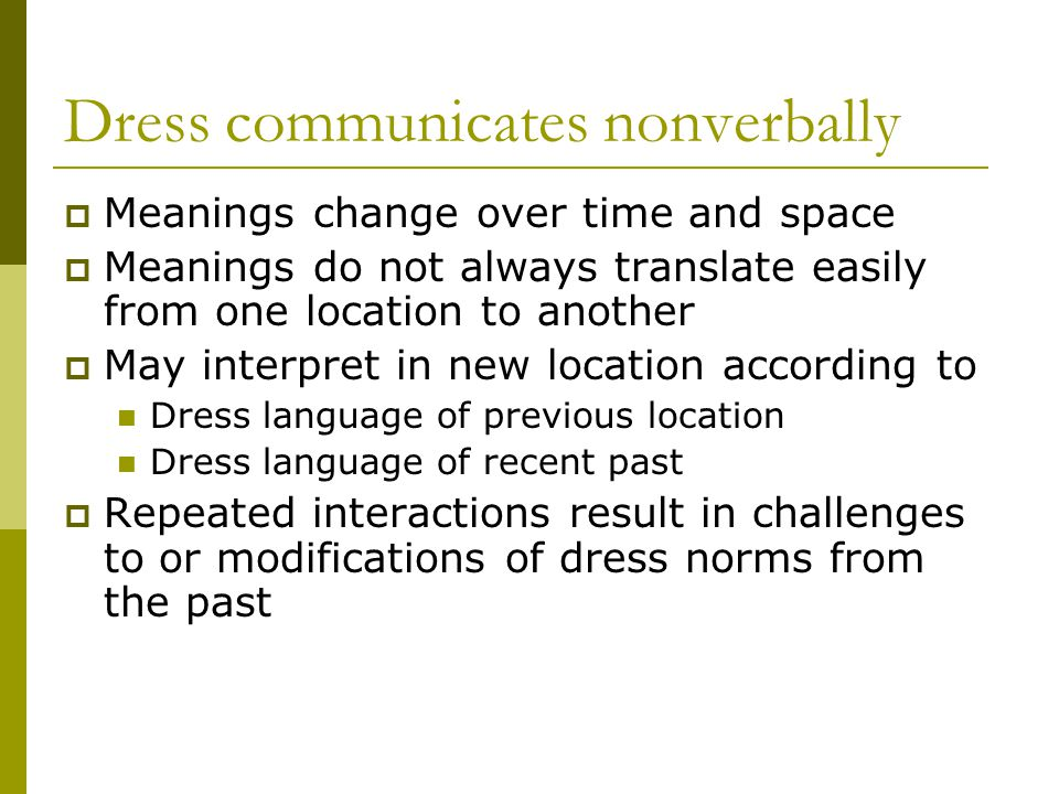 Dress communicates nonverbally Meanings change over time and space Meanings do not always translate easily from one location to another May interpret in new location according to Dress language of previous location Dress language of recent past Repeated interactions result in challenges to or modifications of dress norms from the past