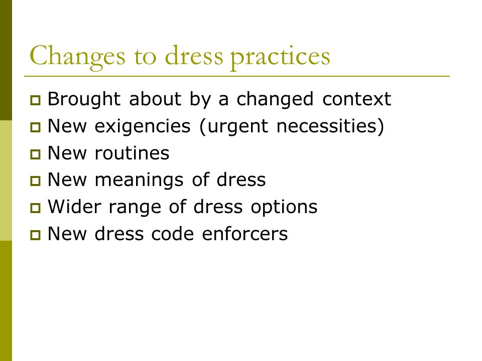 Changes to dress practices Brought about by a changed context New exigencies (urgent necessities) New routines New meanings of dress Wider range of dress options New dress code enforcers