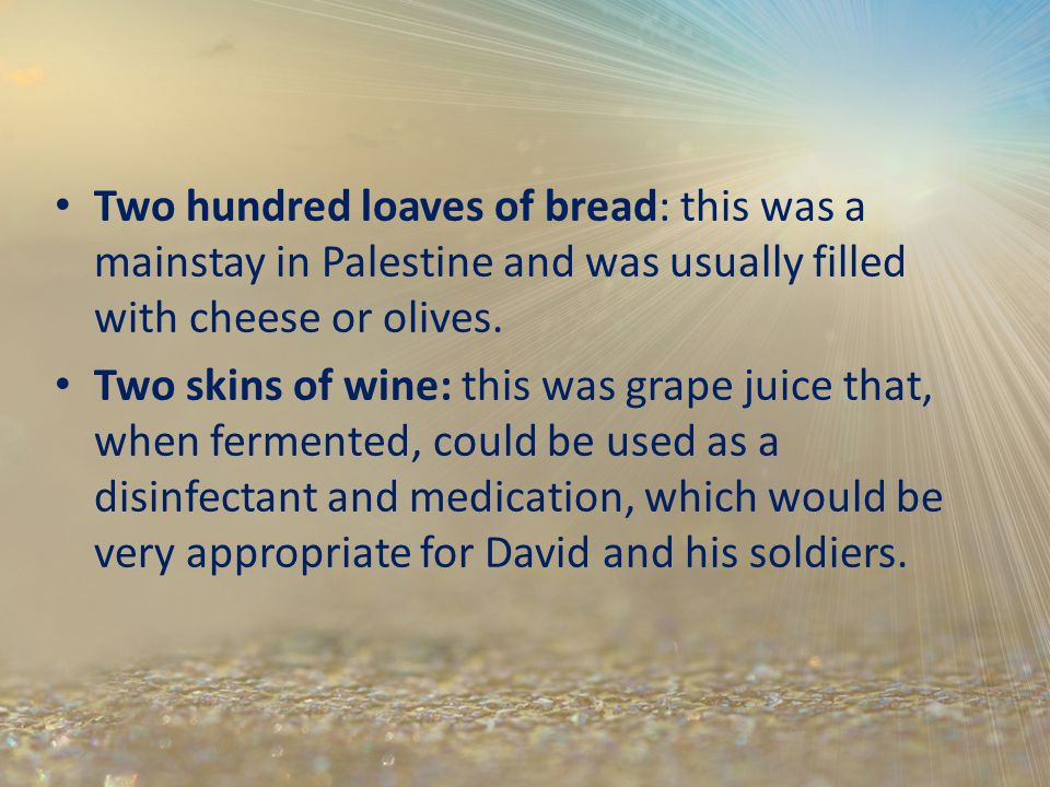 Two hundred loaves of bread: this was a mainstay in Palestine and was usually filled with cheese or olives. Two skins of wine: this was grape juice th