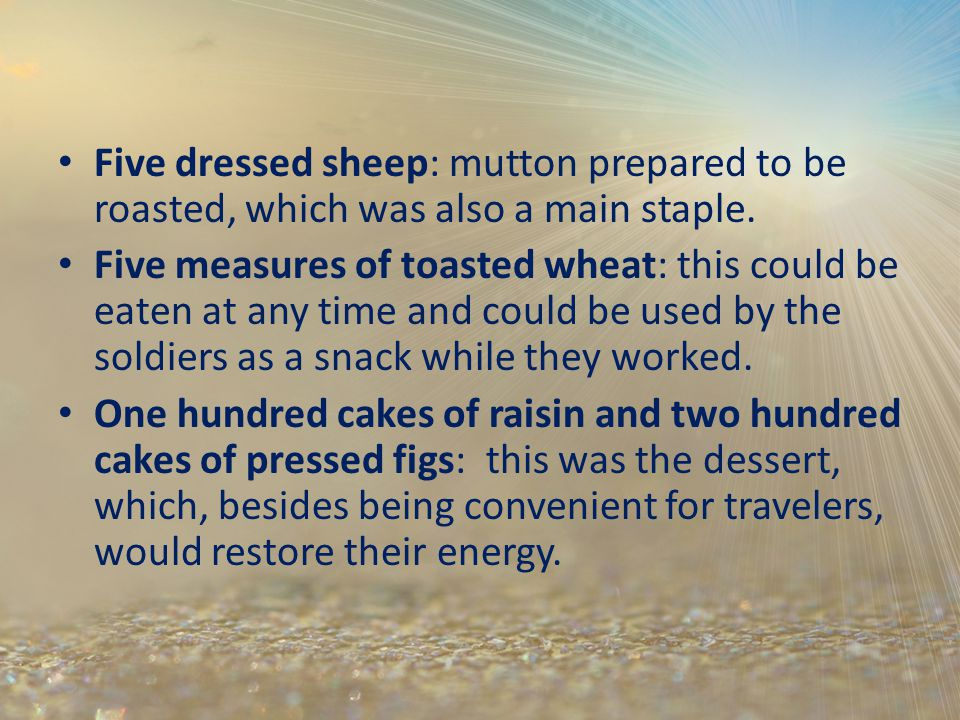 Five dressed sheep: mutton prepared to be roasted, which was also a main staple. Five measures of toasted wheat: this could be eaten at any time and c