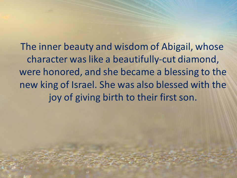 The inner beauty and wisdom of Abigail, whose character was like a beautifully-cut diamond, were honored, and she became a blessing to the new king of