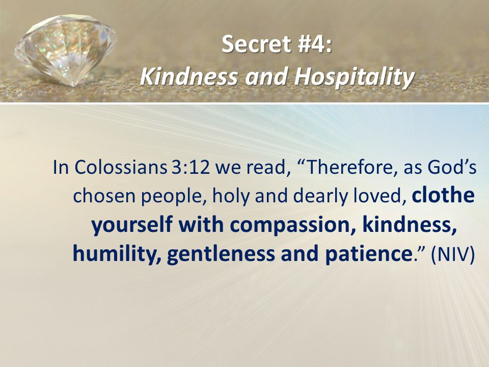 Secret #4: Kindness and Hospitality In Colossians 3:12 we read, Therefore, as Gods chosen people, holy and dearly loved, clothe yourself with compassion, kindness, humility, gentleness and patience.