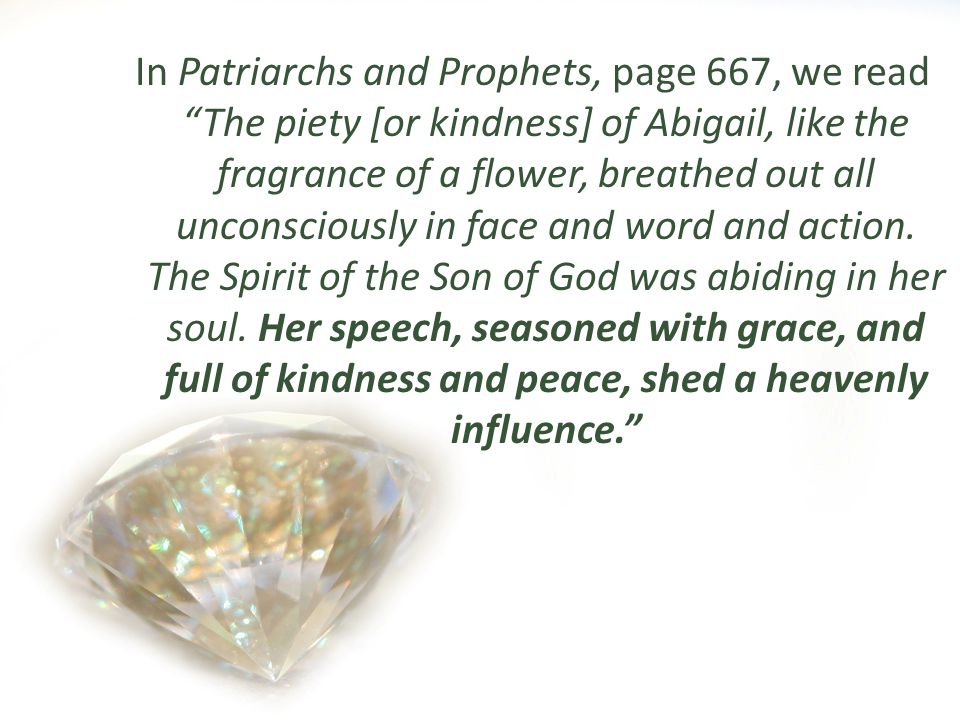 In Patriarchs and Prophets, page 667, we read The piety [or kindness] of Abigail, like the fragrance of a flower, breathed out all unconsciously in fa