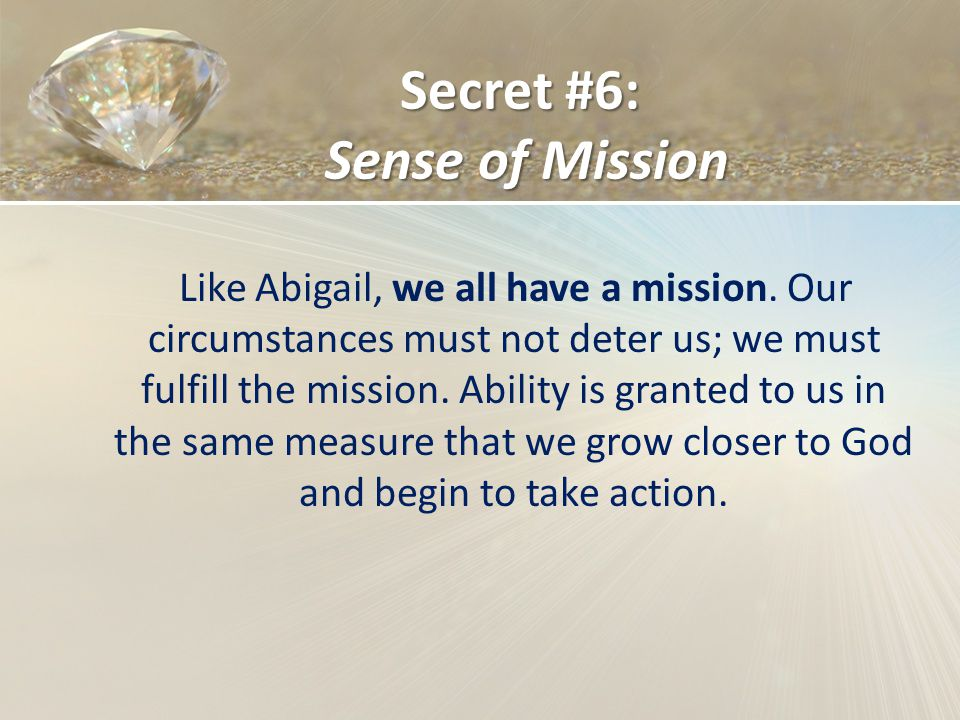 Secret #6: Sense of Mission Like Abigail, we all have a mission. Our circumstances must not deter us; we must fulfill the mission. Ability is granted