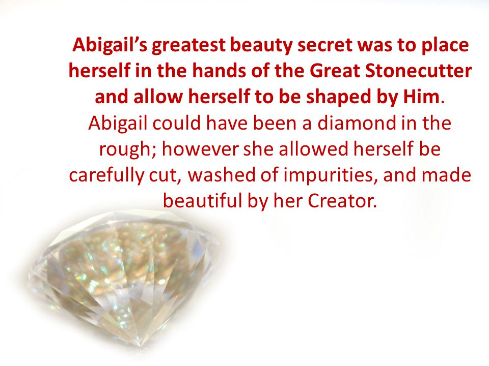 Abigails greatest beauty secret was to place herself in the hands of the Great Stonecutter and allow herself to be shaped by Him.