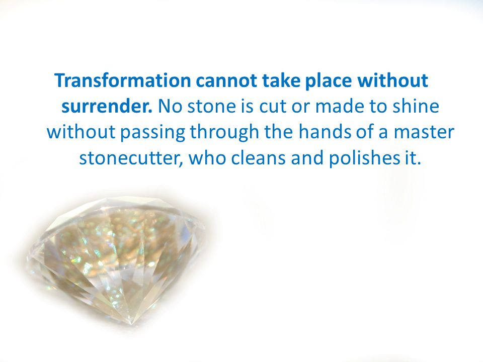 Transformation cannot take place without surrender. No stone is cut or made to shine without passing through the hands of a master stonecutter, who cl