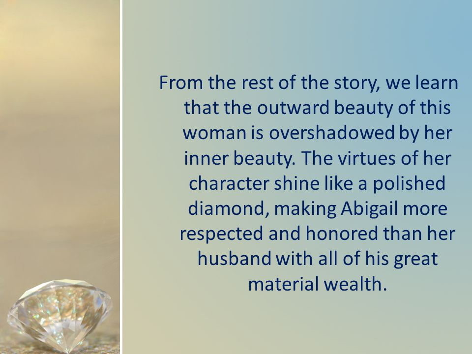 From the rest of the story, we learn that the outward beauty of this woman is overshadowed by her inner beauty. The virtues of her character shine lik