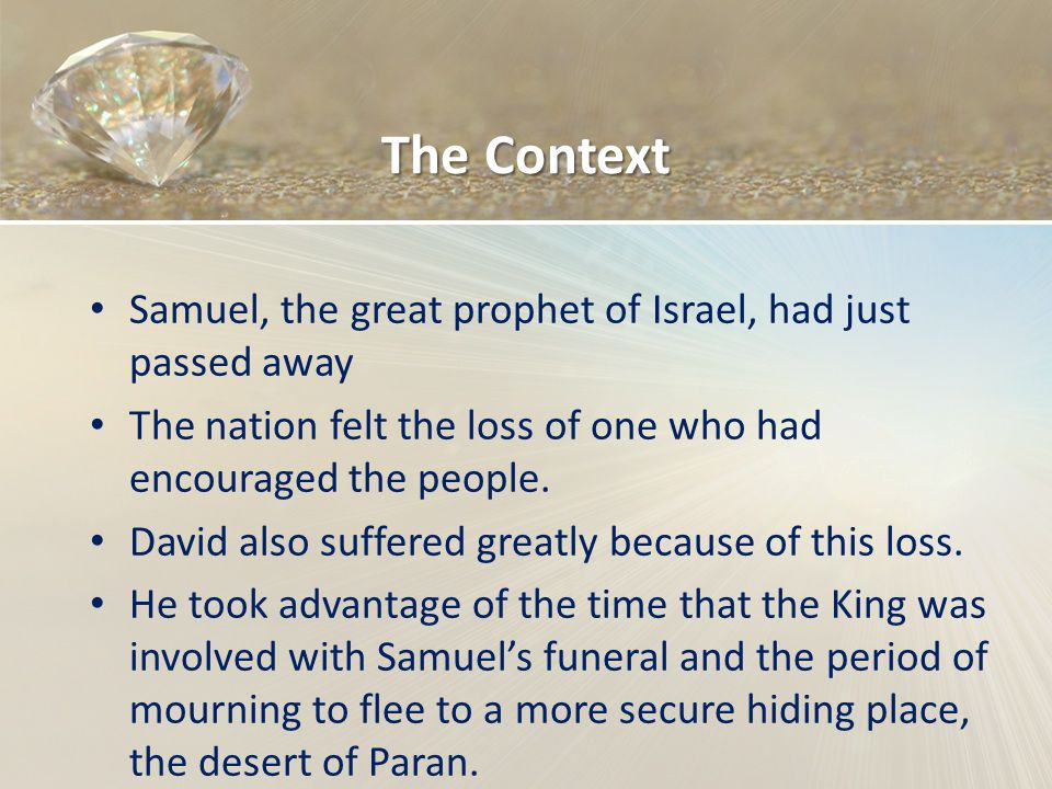 The Context Samuel, the great prophet of Israel, had just passed away The nation felt the loss of one who had encouraged the people. David also suffer