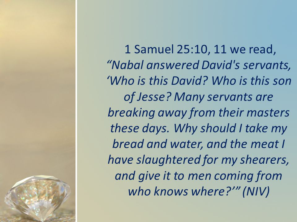 1 Samuel 25:10, 11 we read, Nabal answered David s servants, Who is this David.