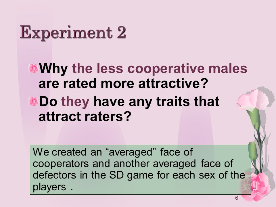 6 Experiment 2 Why the less cooperative males are rated more attractive.