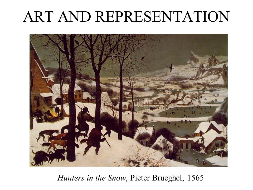 ART AND REPRESENTATION Hunters in the Snow, Pieter Brueghel, 1565