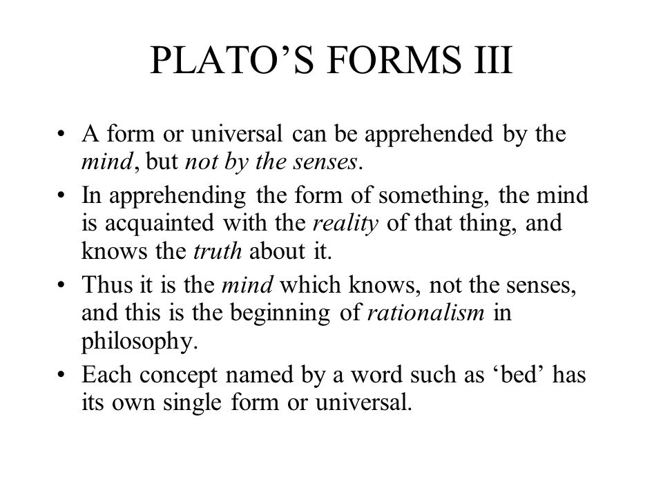 PLATOS FORMS III A form or universal can be apprehended by the mind, but not by the senses.
